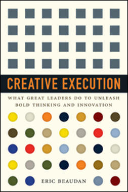 Beaudan, Eric - Creative Execution: What Great Leaders Do to Unleash Bold Thinking and Innovation, ebook