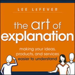 LeFever, Lee - Art of Explanation: Making your Ideas, Products, and Services Easier to Understand, ebook