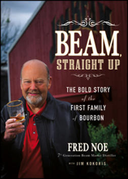 Noe, Fred - Beam, Straight Up: The Bold Story of the First Family of Bourbon, ebook