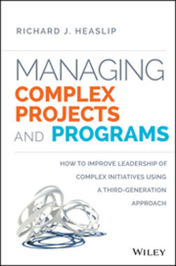 Heaslip, Richard J. - Managing Complex Projects and Programs: How to Improve Leadership of Complex Initiatives Using a Third-Generation Approach, e-bok
