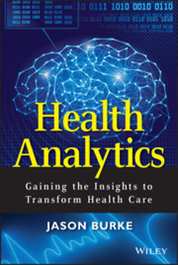 Burke, Jason - Health Analytics: Gaining the Insights to Transform Health Care, e-bok