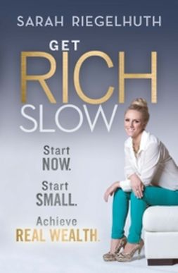 Riegelhuth, Sarah - Get Rich Slow: Start Now, Start Small to Achieve Real Wealth, ebook