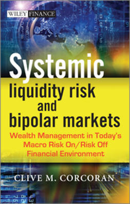 Corcoran, Clive M. - Systemic Liquidity Risk and Bipolar Markets: Wealth Management in Today's Macro Risk On / Risk Off Financial Environment, ebook