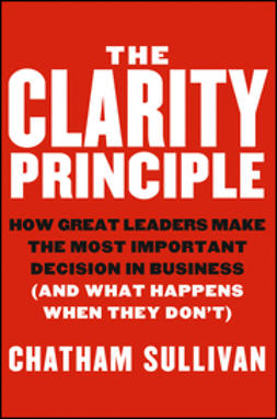 Sullivan, Chatham - The Clarity Principle: How Great Leaders Make the Most Important Decision in Business (and What Happens When They Don't), ebook