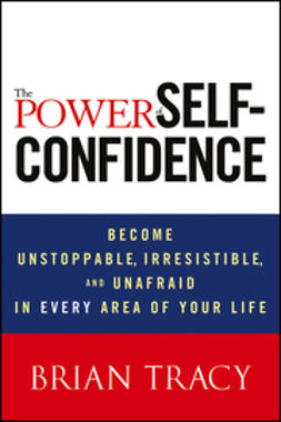 Tracy, Brian - The Power of Self-Confidence: Become Unstoppable, Irresistible, and Unafraid in Every Area of Your Life, ebook