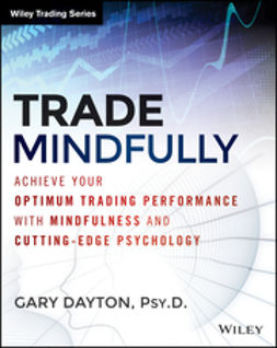Dayton, Gary - Trade Mindfully: Achieve Your Optimum Trading Performance with Mindfulness and Cutting Edge Psychology, ebook