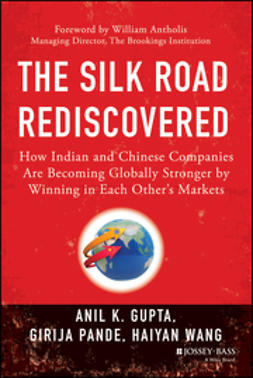 Gupta, Anil K. - The Silk Road Rediscovered: How Indian and Chinese Companies Are Becoming Globally Stronger by Winning in Each Others Markets, ebook