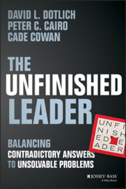 Cairo, Peter C. - The Unfinished Leader: Balancing Contradictory Answers to Unsolvable Problems, e-bok