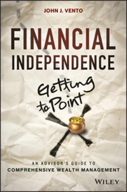 Vento, John J. - Financial Independence (Getting to Point X): An Advisor's Guide to Comprehensive Wealth Management, e-bok