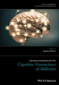 Wilson, Stephen J. - The Wiley Handbook on the Cognitive Neuroscience of Addiction, ebook