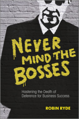 Ryde, Robin - Never Mind the Bosses: Hastening the Death of Deference for Business Success, ebook