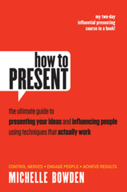 Bowden, Michelle - How to Present: The Ultimate Guide to Presenting Your Ideas and Influencing People Using Techniques that Actually Work, ebook