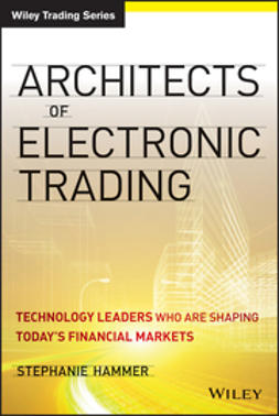 Hammer, Stephanie - Architects of Electronic Trading: Technology Leaders Who Are Shaping Today's Financial Markets, ebook