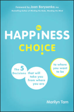 Tam, Marilyn - The Happiness Choice: The Five Decisions That Will Take You From Where You Are to Where You Want to Be, ebook