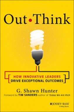 Hunter, G. Shawn - Out Think: How Innovative Leaders Drive Exceptional Outcomes, ebook