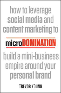 Young, Trevor - microDomination: How to leverage social media and content marketing to build a mini-business empire around your personal brand, e-kirja