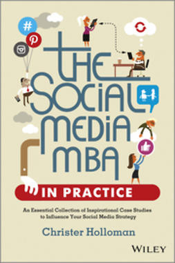 Holloman, Christer - The Social Media MBA in Practice: An Essential Collection of Inspirational Case Studies to Influence your Social Media Strategy, ebook