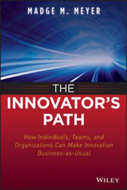 Meyer, Madge M. - The Innovator's Path: How Individuals, Teams, and Organizations Can Make Innovation Part of Business as Usual, ebook