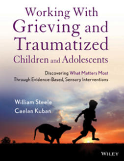 Steele, William - Working with Grieving and Traumatized Children and Adolescents: Discovering What Matters Most Through Evidence-Based, Sensory Interventions, ebook