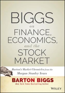 Biggs, Barton - Biggs on Finance, Economics, and the Stock Market: Barton's Market Chronicles from the Morgan Stanley Years, ebook