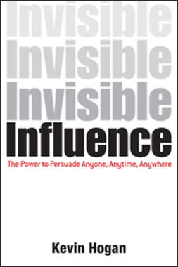 Hogan, Kevin - Invisible Influence: The Power to Persuade Anyone, Anytime, Anywhere, ebook