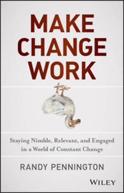 Pennington, Randy - Make Change Work: Staying Nimble, Relevant, and Engaged in a World of Constant Change, e-kirja