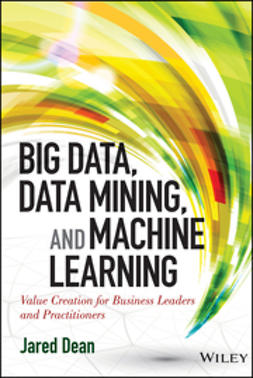 Dean, Jared - Big Data, Data Mining, and Machine Learning: Value Creation for Business Leaders and Practitioners, ebook