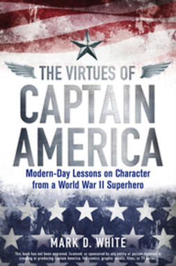 White, Mark D. - The Virtues of Captain America: Modern-Day Lessons on Character from a World War II Superhero, ebook