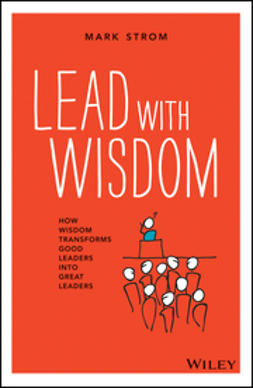 Strom, Mark - Lead with Wisdom: How Wisdom Transforms Good Leaders into Great Leaders, ebook