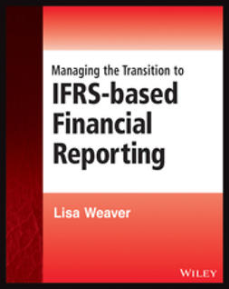 Weaver, Lisa - Managing the Transition to IFRS-Based Financial Reporting: A Practical Guide to Planning and Implementing a Transition to IFRS or National GAAP, ebook