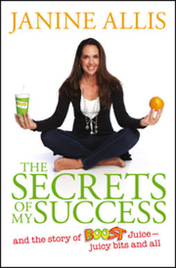 Allis, Janine - The Secrets of My Success: The Story of Boost Juice, Juicy Bits and All, ebook