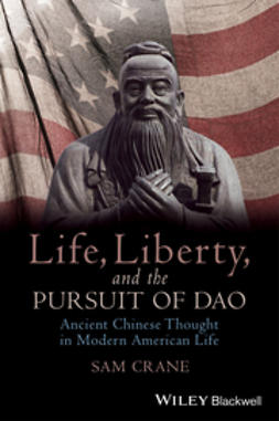 Crane, Sam - Life, Liberty, and the Pursuit of Dao: Ancient Chinese Thought in Modern American Life, ebook