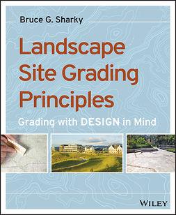 Sharky, Bruce G. - Landscape Site Grading Principles: Grading with Design in Mind, e-bok