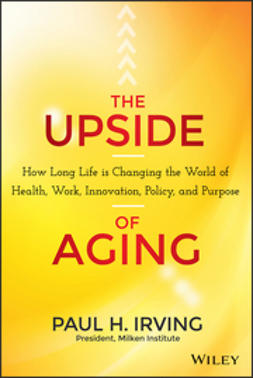 Irving, Paul - The Upside of Aging: How Long Life Is Changing the World of Health, Work, Innovation, Policy, and Purpose, e-kirja