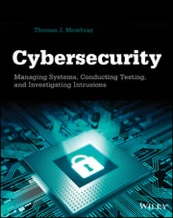 Mowbray, Thomas J. - Cybersecurity: Managing Systems, Conducting Testing, and Investigating Intrusions, ebook