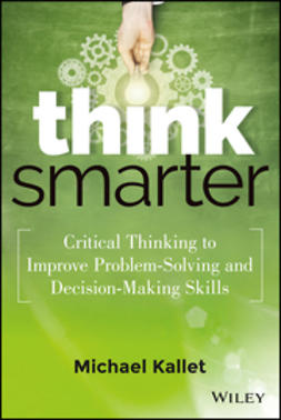 Kallet, Michael - Think Smarter: Critical Thinking to Improve Problem-Solving and Decision-Making Skills, ebook