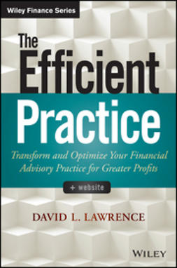 Lawrence, David L. - The Efficient Practice: Transform and Optimize Your Financial Advisory Practice for Greater Profits, ebook