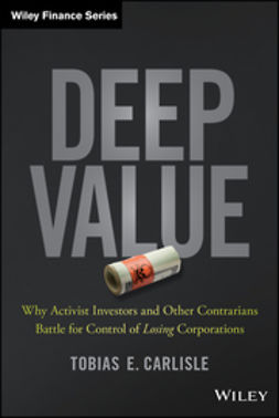 Carlisle, Tobias E. - Deep Value: Why Activist Investors and Other Contrarians Battle for Control of Losing Corporations, e-bok