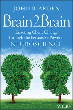 Arden, John B. - Brain2Brain: Enacting Client Change Through the Persuasive Power of Neuroscience, e-kirja