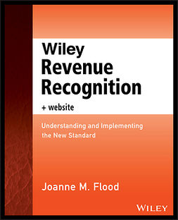 Flood, Joanne M. - Wiley Revenue Recognition plus Website: Understanding and Implementing the New Standard, ebook