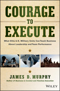 Murphy, James D. - Courage to Execute: What Elite U.S. Military Units Can Teach Business About Leadership and Team Performance, ebook