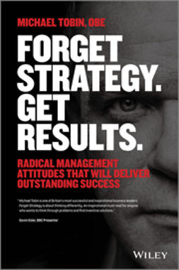 Tobin, Michael - Forget Strategy. Get Results.: Radical Management Attitudes That Will Deliver Outstanding Success, ebook