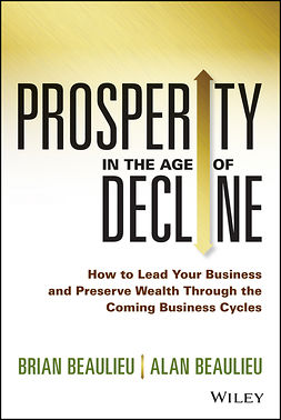 Beaulieu, Alan - Prosperity in The Age of Decline: How to Lead Your Business and Preserve Wealth Through the Coming Business Cycles, e-kirja