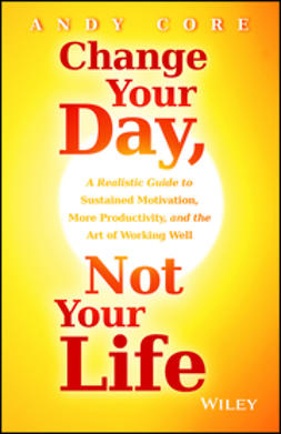 Core, Andy - Change Your Day, Not Your Life: A Realistic Guide to Sustained Motivation, More Productivity and the Art Of Working Well, e-bok