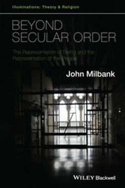 Milbank, John - Beyond Secular Order: The Representation of Being and the Representation of the People, e-kirja
