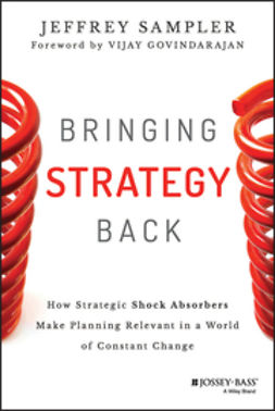 Sampler, Jeffrey L. - Bringing Strategy Back: How Strategic Shock Absorbers Make Planning Relevant in a World of Constant Change, ebook