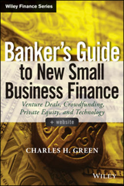 Green, Charles H. - Banker's Guide to New Small Business Finance: Venture Deals, Crowdfunding, Private Equity, and Technology, ebook