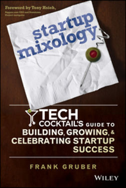 Gruber, Frank - Startup Mixology: Tech Cocktail's Guide to Building, Growing, and Celebrating Startup Success, e-bok
