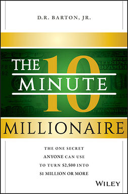 Barton, D. R. - The 10-Minute Millionaire: The One Secret Anyone Can Use to Turn $2,500 into $1 Million or More, ebook