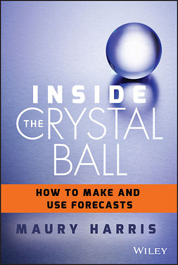 Harris, Maury - Inside the Crystal Ball: How to Make and Use Forecasts, ebook